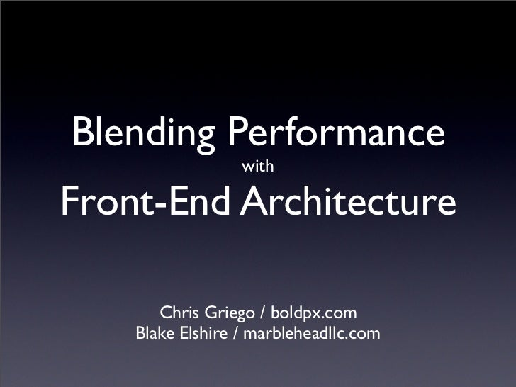 Blending Performance                   with  Front-End Architecture         Chris Griego / boldpx.com     Blake Elshire / ...
