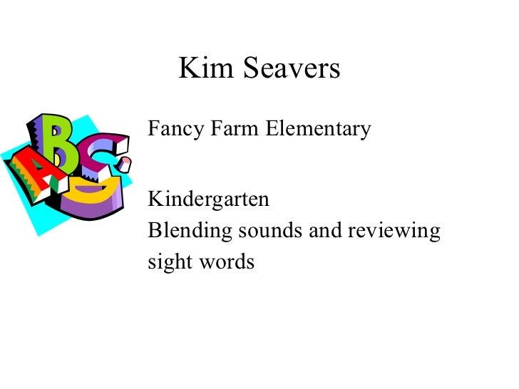 Kim Seavers <ul><ul><ul><ul><ul><li>Fancy Farm Elementary </li></ul></ul></ul></ul></ul><ul><ul><ul><ul><ul><li>Kindergart...