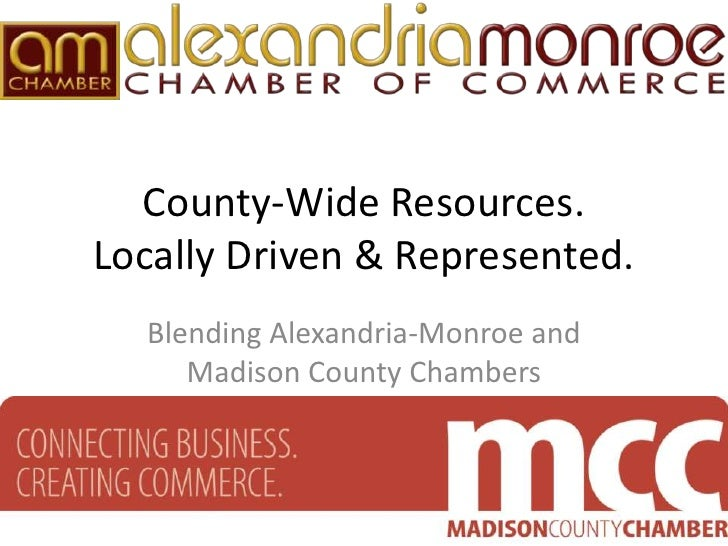 County-Wide Resources.Locally Driven & Represented.  Blending Alexandria-Monroe and     Madison County Chambers