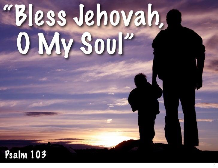 """""""Bless Jehovah,  O My Soul""""    Psalm 103                   1"""