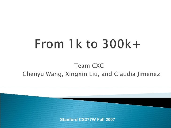 Team CXC Chenyu Wang, Xingxin Liu, and Claudia Jimenez Stanford CS377W Fall 2007