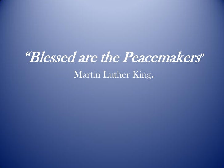 """""""Blessed are the Peacemakers""""        Martin Luther King."""