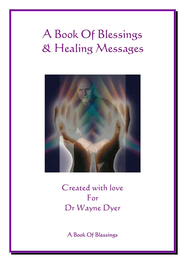 A Book Of Blessings & Healing Messages        Created with love          For    Dr Wayne Dyer       A Book Of Blessings