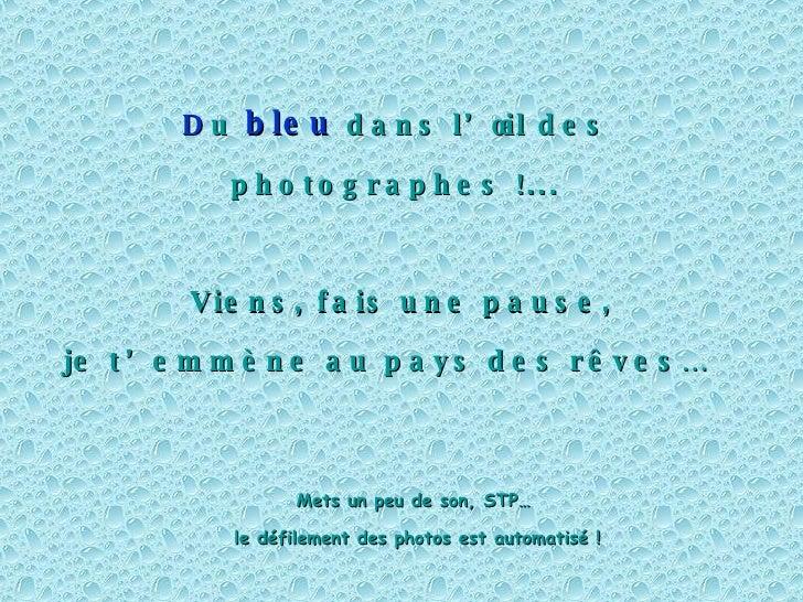 D u   bleu   dans l'œil des photographes !...  Viens, fais une pause, je t'emmène au pays des rêves…   Mets un peu de son,...