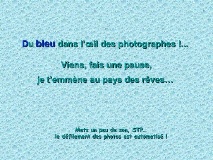 Du bleu dans l'œil des photographes !...           Viens, fais une pause,    je t'emmène au pays des rêves…               ...