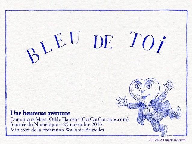 Une heureuse aventure  Dominique Maes, Odile Flament (CotCotCot-apps.com) Journée du Numérique – 25 novembre 2013 Ministèr...