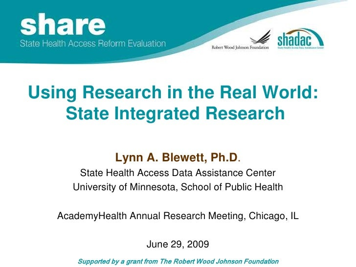Using Research in the Real World:  State Integrated Research <br />Lynn A. Blewett, Ph.D.<br />State Health Access Data As...