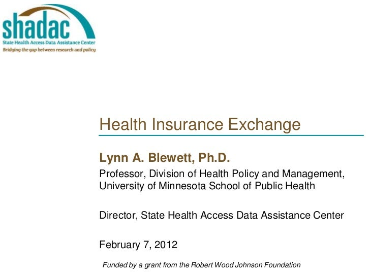 Health Insurance ExchangeLynn A. Blewett, Ph.D.Professor, Division of Health Policy and Management,University of Minnesota...
