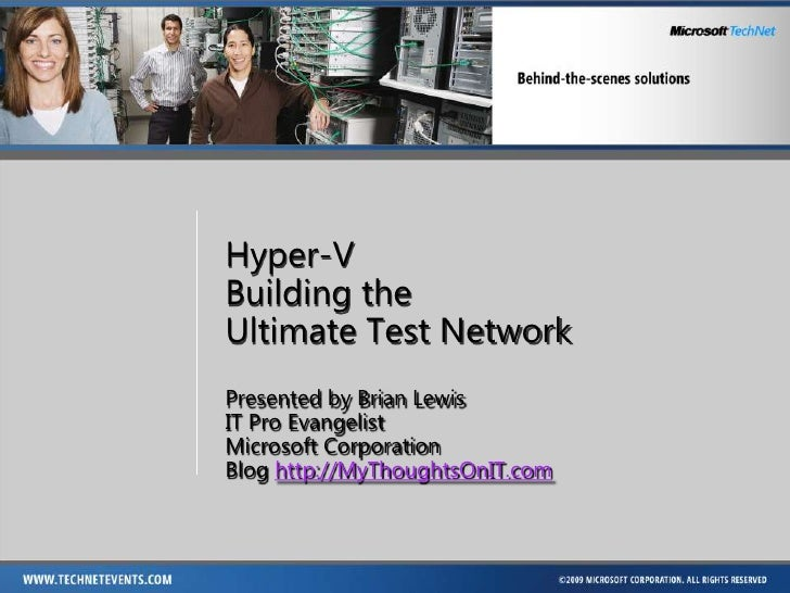 Hyper-V Building the Ultimate Test Network Presented by Brian Lewis IT Pro Evangelist Microsoft Corporation Blog http://My...