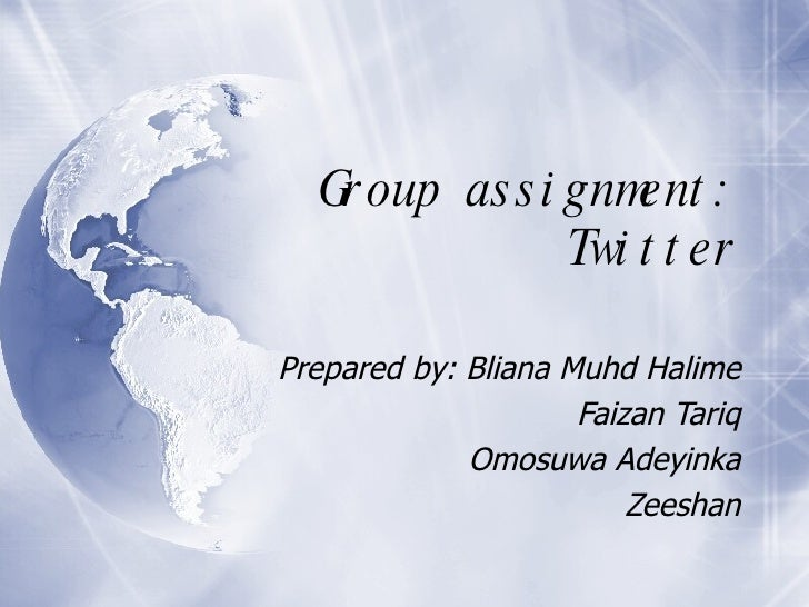 Group assignment: Twitter Prepared by: Bliana Muhd Halime Faizan Tariq Omosuwa Adeyinka Zeeshan