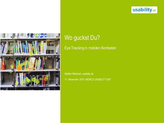 Wo guckst Du? Eye Tracking in mobilen Kontexten Steffen Weichert, usability.de 11. November 2010: WORLD USABILITY DAY