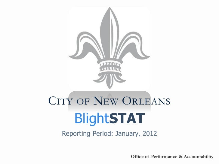 CITY OF NEW ORLEANS      BlightSTAT  Reporting Period: January, 2012                        Office of Performance & Accoun...