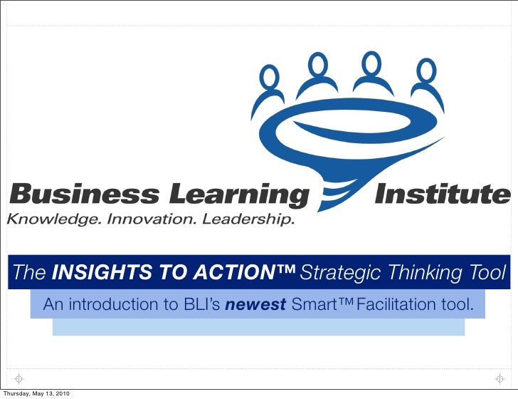 The INSIGHTS TO ACTION™ Strategic Thinking Tool              An introduction to BLI's newest Smart™ Facilitation tool.    ...
