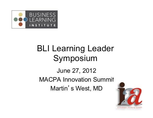 BLI Learning Leader Symposium June 27, 2012 MACPA Innovation Summit Martin's West, MD