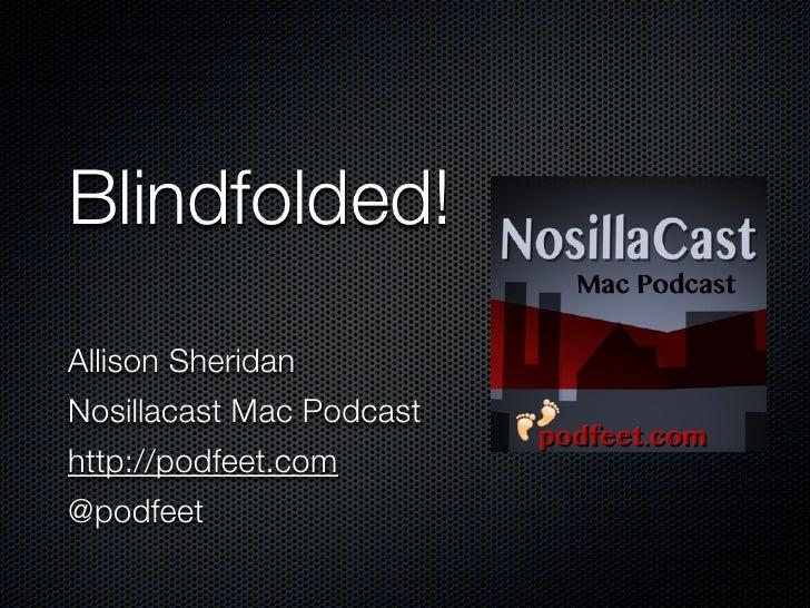 Blindfolded!Allison SheridanNosillacast Mac Podcasthttp://podfeet.com@podfeet