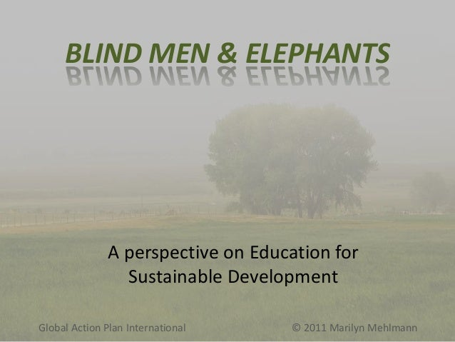 BLIND MEN & ELEPHANTS  A perspective on Education for Sustainable Development Global Action Plan International  © 2011 Mar...