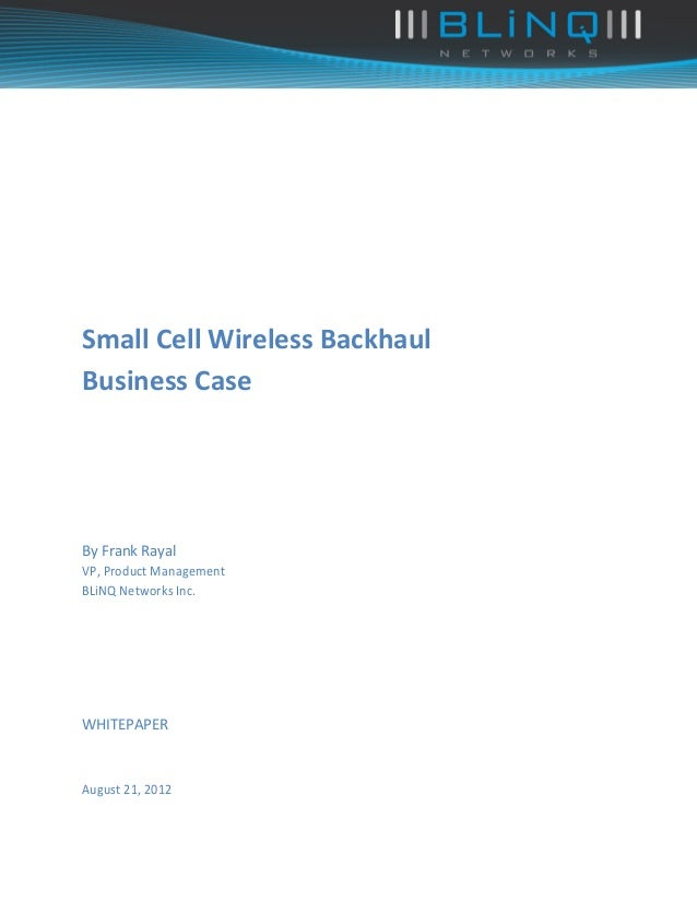 Small Cell Wireless BackhaulBusiness CaseBy Frank RayalVP, Product ManagementBLiNQ Networks Inc.WHITEPAPERAugust 21, 2012