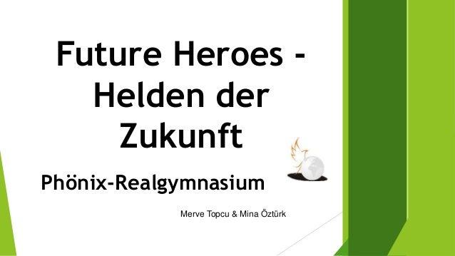 Future Heroes - Helden der Zukunft Phönix-Realgymnasium Merve Topcu & Mina Öztürk