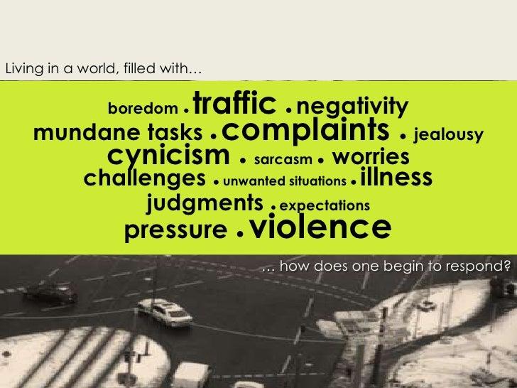 Living in a world, filled with…<br />boredom ● traffic  ●negativity<br />mundane tasks ● complaints ●  jealousy <br />cyni...