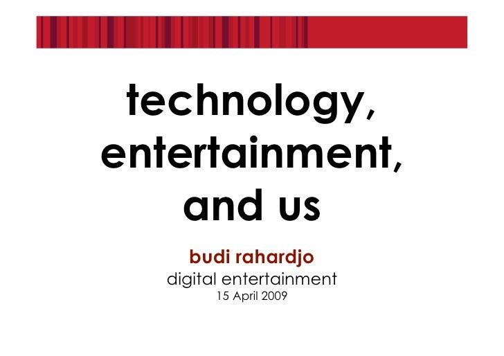 technology, entertainment,     and us      budi rahardjo    digital entertainment          15 April 2009