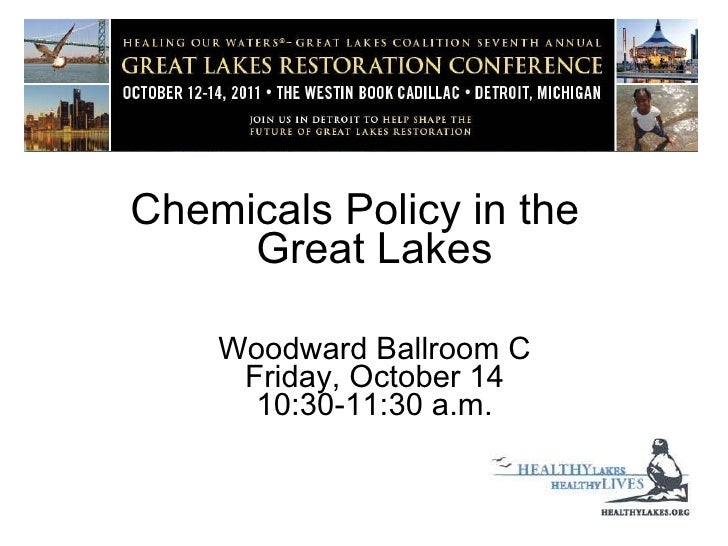 <ul><li>Chemicals Policy in the  Great Lakes </li></ul><ul><li>  Woodward Ballroom C Friday, October 14 10:30-11:30 a.m. <...