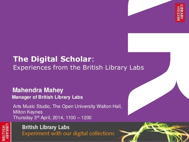 The Digital Scholar: Experiences from the British Library Labs Mahendra Mahey Arts Music Studio, The Open University Walto...