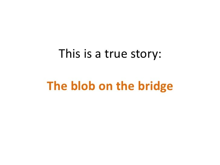 This is a true story:The blob on the bridge