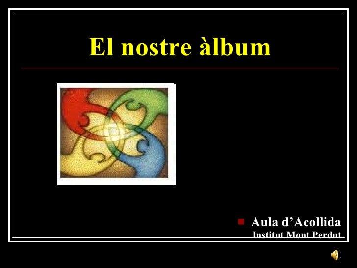 El nostre àlbum <ul><li>Aula d'Acollida Institut Mont Perdut </li></ul>