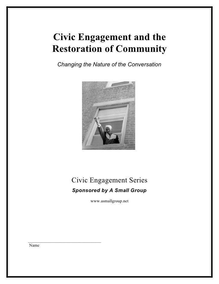 Civic Engagement and the            Restoration of Community              Changing the Nature of the Conversation         ...