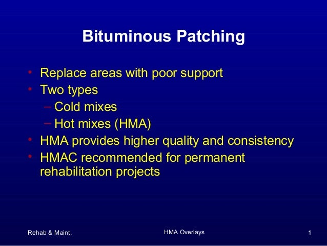 Rehab & Maint. HMA Overlays 1Bituminous Patching• Replace areas with poor support• Two types– Cold mixes– Hot mixes (HMA)•...