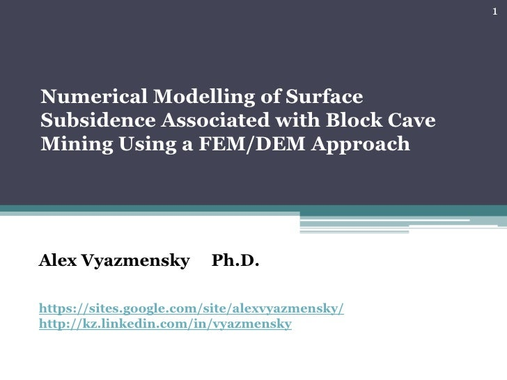 1Numerical Modelling of SurfaceSubsidence Associated with Block CaveMining Using a FEM/DEM ApproachAlex Vyazmensky        ...