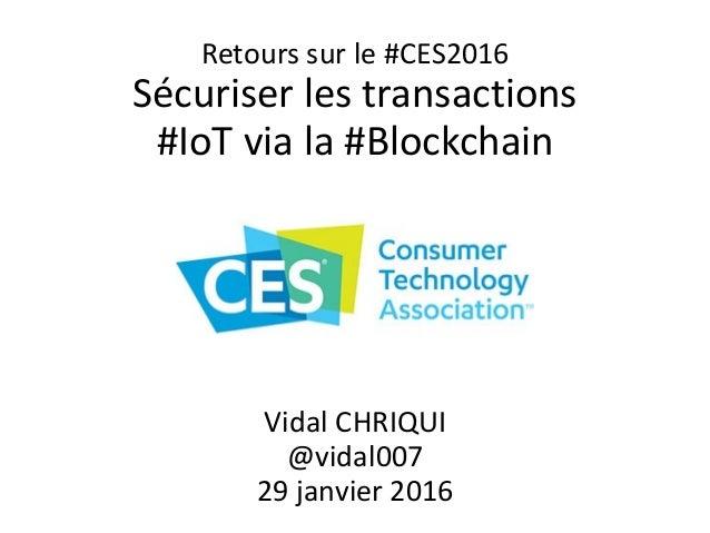 Retours sur le #CES2016 Sécuriser les transactions #IoT via la #Blockchain Vidal CHRIQUI @vidal007 29 janvier 2016