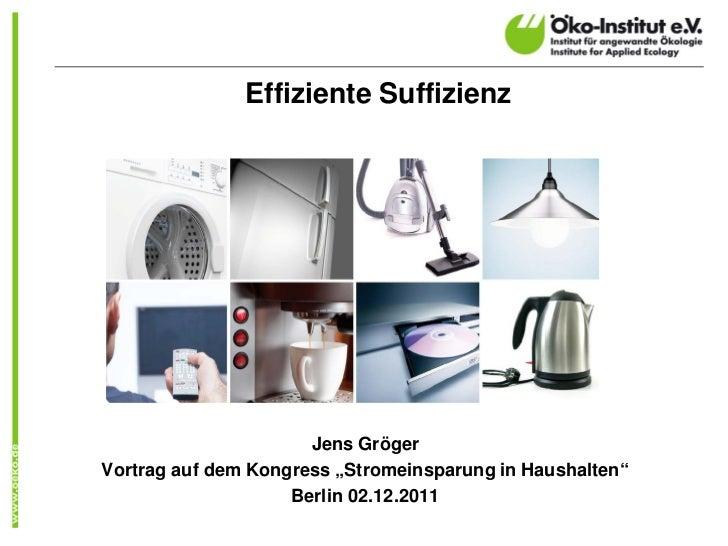 """Effiziente Suffizienz                      Jens GrögerVortrag auf dem Kongress """"Stromeinsparung in Haushalten""""            ..."""
