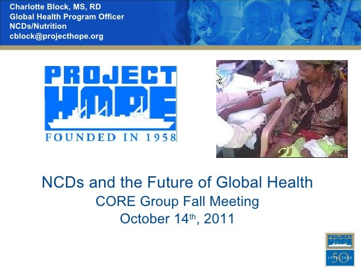 NCDs and the Future of Global Health CORE Group Fall Meeting October 14 th , 2011 Charlotte Block, MS, RD Global Health Pr...