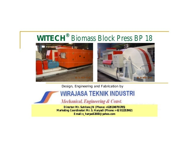 ®WITECH Biomass Block Press BP 18         Design, Engineering and Fabrication by          Director: Mr. Sutrisno JN (Phone...