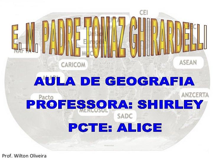 E. M. PADRE TOMAZ GHIRARDELLI AULA DE GEOGRAFIA PROFESSORA: SHIRLEY PCTE: ALICE