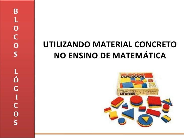 UTILIZANDO MATERIAL CONCRETO NO ENSINO DE MATEMÁTICA B L O C O S L Ó G I C O S