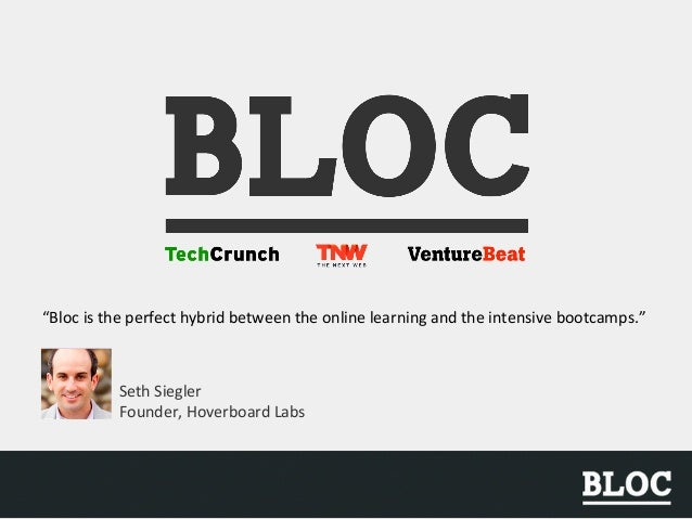 """Bloc is the perfect hybrid between the online learning and the intensive bootcamps."" Seth Siegler Founder, Hoverboard Labs"