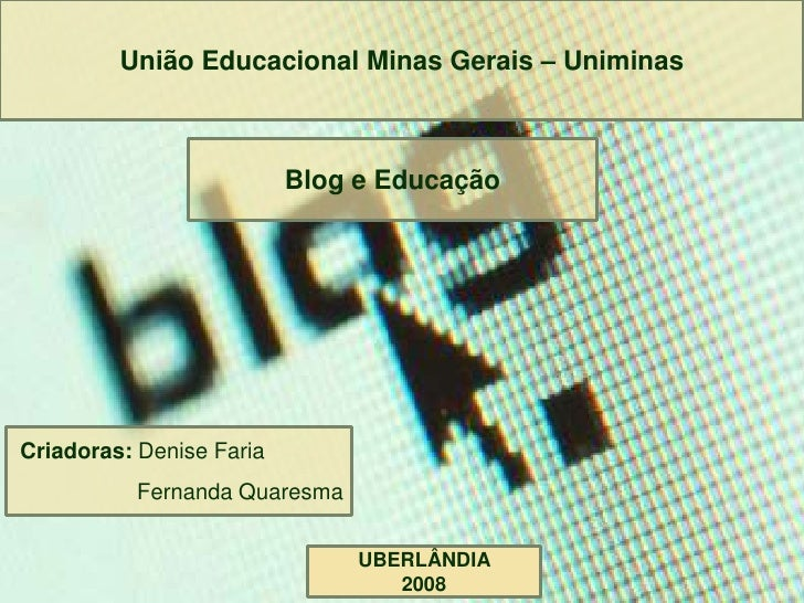 União Educacional Minas Gerais – Uniminas                              Blog e Educação     Criadoras: Denise Faria        ...