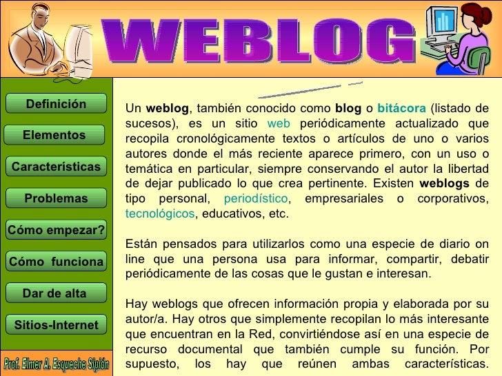 WEBLOG Un  weblog , también conocido como  blog  o  bitácora  (listado de sucesos), es un sitio  web  periódicamente actua...