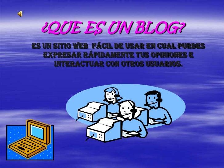 ¿QUE ES UN BLOG? Es un sitio Web fácil de usar en cual purdes    expresar rápidamente tus opiniones e       interactuar co...
