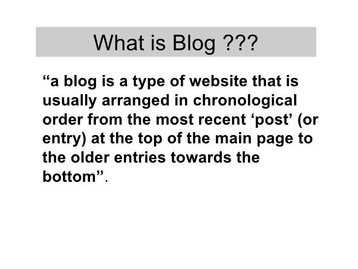 """ a blog is a type of website that is usually arranged in chronological order from the most recent 'post' (or entry) at th..."