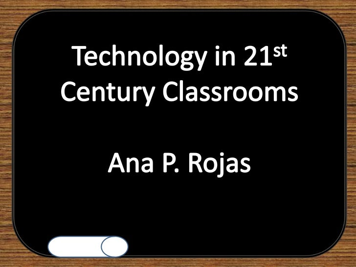 Technology in 21st Century Classrooms<br />Ana P. Rojas<br />