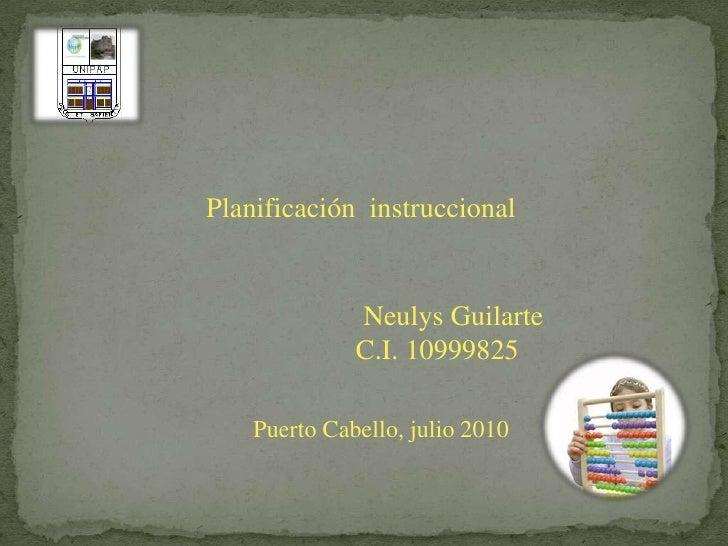 Planificación  instruccional<br />Neulys Guilarte<br />          C.I. 10999825  <br />Puerto Cabello, julio 2010<br />