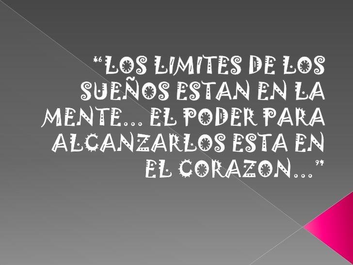 """""""LOS LIMITES DE LOS SUEÑOS ESTAN EN LA MENTE... EL PODER PARA ALCANZARLOS ESTA EN EL CORAZON...""""<br />"""