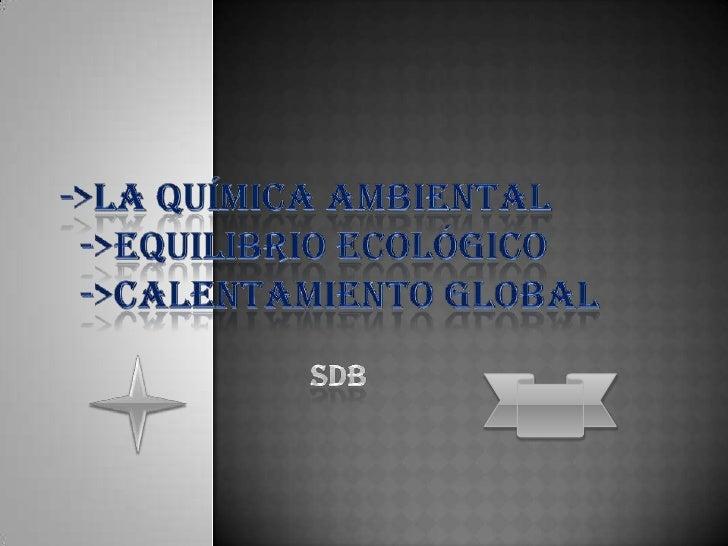 ->la química ambiental      ->equilibrio ecológico      ->calentamiento global                                     SDB<...