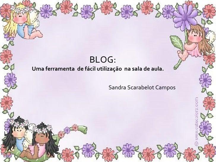 BLOG:  Uma ferramenta  de fácil utilização  na sala de aula. Sandra Scarabelot Campos