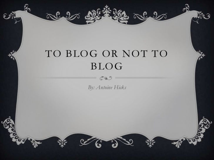 To BloG Or Not to Blog<br />By: Antoine Hicks<br />