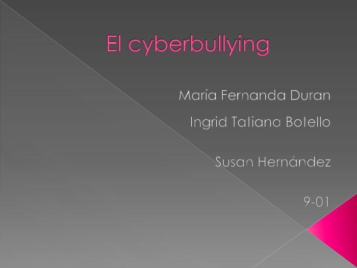 El cyberbullying<br />María Fernanda Duran<br />Ingrid Tatiana Botello<br />Susan Hernández<br />9-01<br />