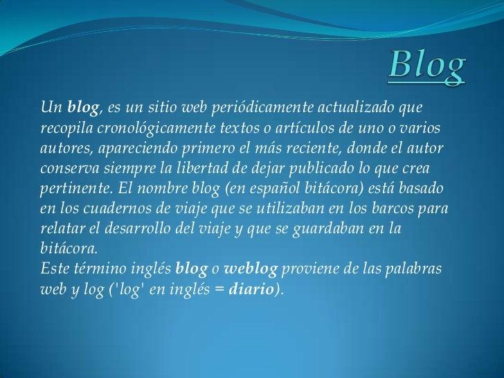 Blog<br />Un blog, es un sitio web periódicamente actualizado que recopila cronológicamente textos o artículos de uno o va...